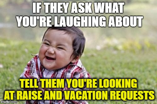 Evil Toddler Meme | IF THEY ASK WHAT YOU'RE LAUGHING ABOUT TELL THEM YOU'RE LOOKING AT RAISE AND VACATION REQUESTS | image tagged in memes,evil toddler | made w/ Imgflip meme maker