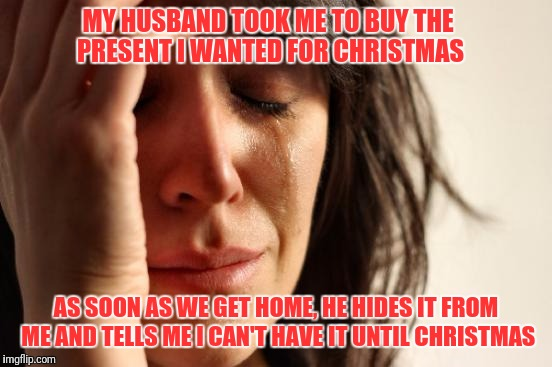 I did this last year to Mrs. Seauxvereign....I won't make this mistake again | MY HUSBAND TOOK ME TO BUY THE PRESENT I WANTED FOR CHRISTMAS AS SOON AS WE GET HOME, HE HIDES IT FROM ME AND TELLS ME I CAN'T HAVE IT UNTIL  | image tagged in memes,first world problems | made w/ Imgflip meme maker