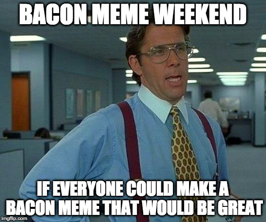 I have a thing for bacon.... | BACON MEME WEEKEND IF EVERYONE COULD MAKE A BACON MEME THAT WOULD BE GREAT | image tagged in that would be great,make,bacon,memes,weekend,bacon meme weekend | made w/ Imgflip meme maker
