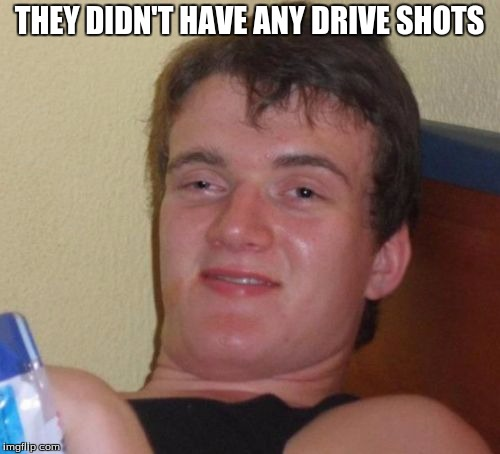 10 Guy Meme | THEY DIDN'T HAVE ANY DRIVE SHOTS | image tagged in memes,10 guy | made w/ Imgflip meme maker