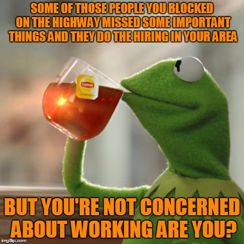 Not sure how turning people bitter towards you helps.  | SOME OF THOSE PEOPLE YOU BLOCKED ON THE HIGHWAY MISSED SOME IMPORTANT THINGS AND THEY DO THE HIRING IN YOUR AREA BUT YOU'RE NOT CONCERNED AB | image tagged in memes,but thats none of my business,kermit the frog | made w/ Imgflip meme maker