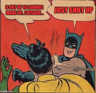 Batman Slapping Robin Meme | 9 OUT OF 10 SOUNDS MADE UP.. I DISAGR... JUST SHUT UP | image tagged in memes,batman slapping robin | made w/ Imgflip meme maker