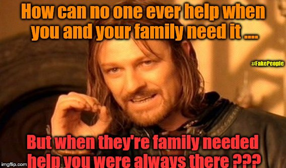 The truth of most of my and others Families !!! | How can no one ever help when you and your family need it .... But when they're family needed help you were always there ??? #FakePeople | image tagged in memes,one does not simply,family,help,unhelpful family,backstabber | made w/ Imgflip meme maker