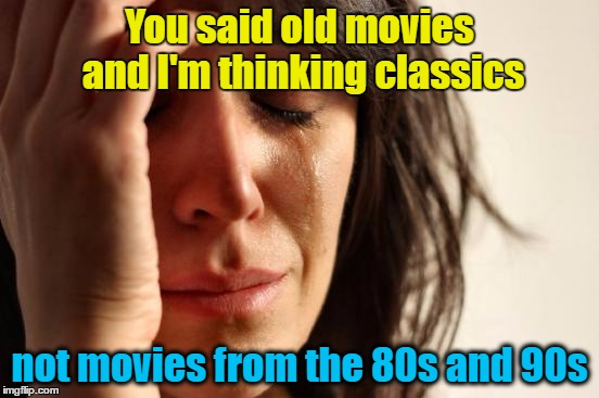 First World Problems Meme | You said old movies and I'm thinking classics not movies from the 80s and 90s | image tagged in memes,first world problems | made w/ Imgflip meme maker