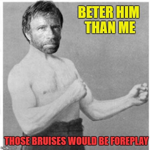 THOSE BRUISES WOULD BE FOREPLAY BETER HIM THAN ME | made w/ Imgflip meme maker