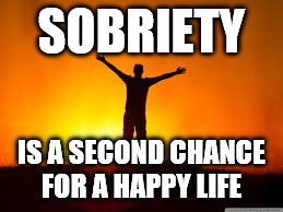 Sobriety | SOBRIETY IS A SECOND CHANCE FOR A HAPPY LIFE | image tagged in sobriety,memes,12 steps,happiness,aa | made w/ Imgflip meme maker