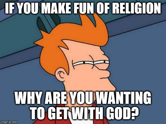 Futurama Fry Meme | IF YOU MAKE FUN OF RELIGION WHY ARE YOU WANTING TO GET WITH GOD? | image tagged in memes,futurama fry | made w/ Imgflip meme maker