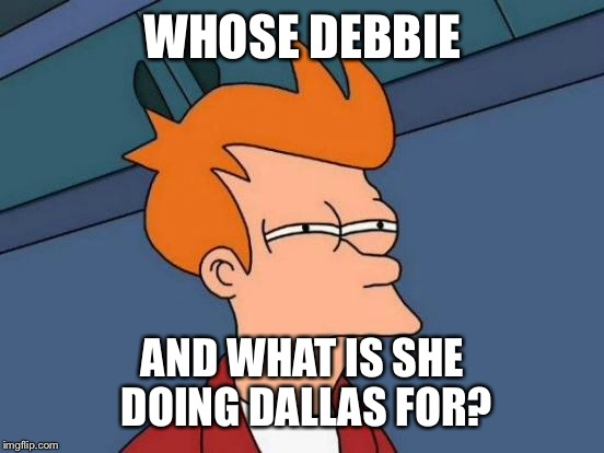 Futurama Fry Meme | WHOSE DEBBIE AND WHAT IS SHE DOING DALLAS FOR? | image tagged in memes,futurama fry | made w/ Imgflip meme maker
