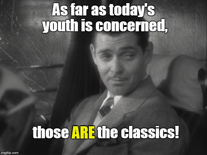 As far as today's youth is concerned, those ARE the classics! ARE | made w/ Imgflip meme maker