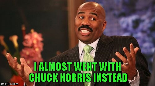 Steve Harvey Meme | I ALMOST WENT WITH CHUCK NORRIS INSTEAD | image tagged in memes,steve harvey | made w/ Imgflip meme maker