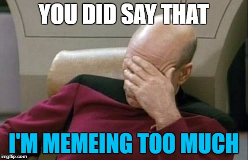 Captain Picard Facepalm Meme | YOU DID SAY THAT I'M MEMEING TOO MUCH | image tagged in memes,captain picard facepalm | made w/ Imgflip meme maker