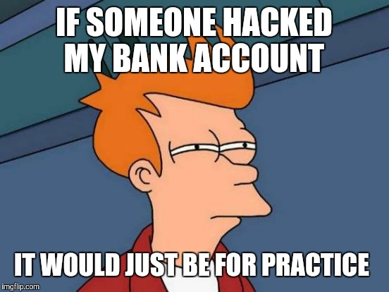Futurama Fry Meme | IF SOMEONE HACKED MY BANK ACCOUNT IT WOULD JUST BE FOR PRACTICE | image tagged in memes,futurama fry | made w/ Imgflip meme maker