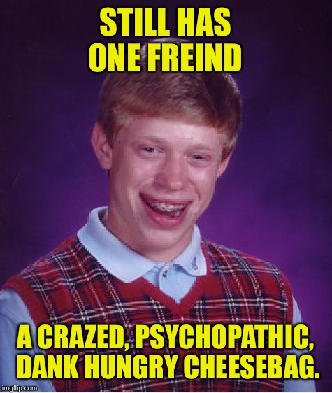 Bad Luck Brian Meme | STILL HAS ONE FREIND A CRAZED, PSYCHOPATHIC, DANK HUNGRY CHEESEBAG. | image tagged in memes,bad luck brian | made w/ Imgflip meme maker