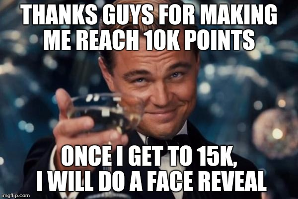 Leonardo Dicaprio Cheers Meme | THANKS GUYS FOR MAKING ME REACH 10K POINTS ONCE I GET TO 15K, I WILL DO A FACE REVEAL | image tagged in memes,leonardo dicaprio cheers | made w/ Imgflip meme maker