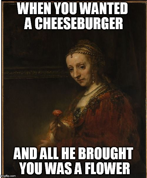 You can FEEL the sadness in her eyes... | WHEN YOU WANTED A CHEESEBURGER AND ALL HE BROUGHT YOU WAS A FLOWER | image tagged in sad flower painting,cheeseburger,disappointing gift,meme,funny | made w/ Imgflip meme maker
