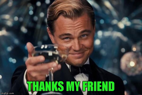 Leonardo Dicaprio Cheers Meme | THANKS MY FRIEND | image tagged in memes,leonardo dicaprio cheers | made w/ Imgflip meme maker
