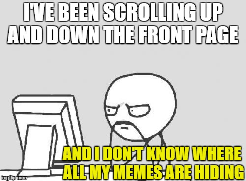 Computer Guy Meme | I'VE BEEN SCROLLING UP AND DOWN THE FRONT PAGE AND I DON'T KNOW WHERE ALL MY MEMES ARE HIDING | image tagged in memes,computer guy | made w/ Imgflip meme maker