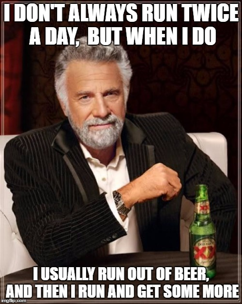 The Most Interesting Man In The World Meme | I DON'T ALWAYS RUN TWICE A DAY,  BUT WHEN I DO I USUALLY RUN OUT OF BEER, AND THEN I RUN AND GET SOME MORE | image tagged in memes,the most interesting man in the world | made w/ Imgflip meme maker