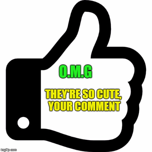 O.M.G THEY'RE SO CUTE, YOUR COMMENT | made w/ Imgflip meme maker