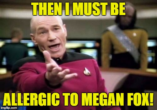 Picard Wtf Meme | THEN I MUST BE ALLERGIC TO MEGAN FOX! | image tagged in memes,picard wtf | made w/ Imgflip meme maker