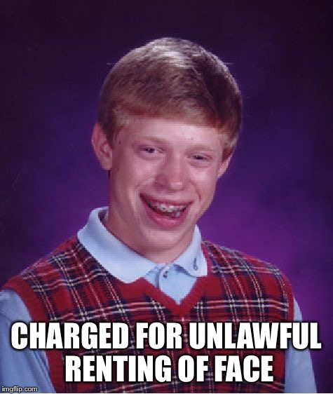 Bad Luck Brian Meme | CHARGED FOR UNLAWFUL RENTING OF FACE | image tagged in memes,bad luck brian | made w/ Imgflip meme maker