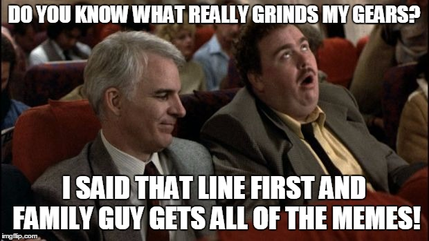 Family Guy is a reposter! | DO YOU KNOW WHAT REALLY GRINDS MY GEARS? I SAID THAT LINE FIRST AND FAMILY GUY GETS ALL OF THE MEMES! | image tagged in planes trains automobiles,john candy,family guy,you know what really grinds my gears | made w/ Imgflip meme maker