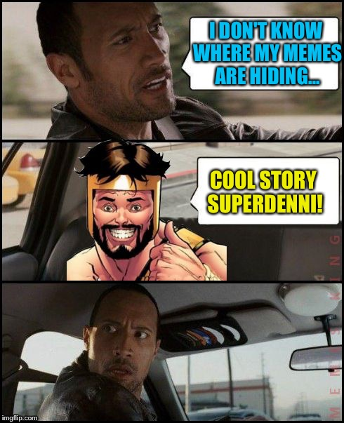 The Rock Driving MemesterMemesterson | I DON'T KNOW WHERE MY MEMES ARE HIDING... COOL STORY SUPERDENNI! | image tagged in the rock driving memestermemesterson | made w/ Imgflip meme maker
