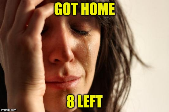 First World Problems Meme | GOT HOME 8 LEFT | image tagged in memes,first world problems | made w/ Imgflip meme maker