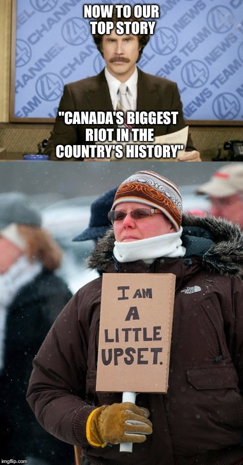 "Canadian Protest | NOW TO OUR TOP STORY ""CANADA'S BIGGEST RIOT IN THE COUNTRY'S HISTORY"" 