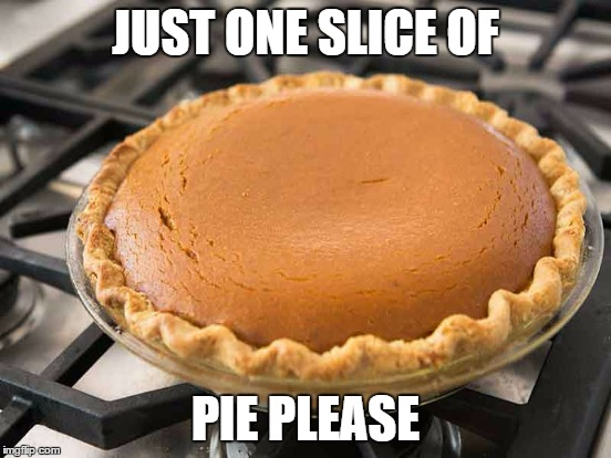 JUST ONE SLICE OF PIE PLEASE | made w/ Imgflip meme maker