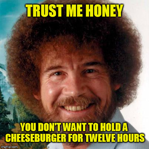 TRUST ME HONEY YOU DON'T WANT TO HOLD A CHEESEBURGER FOR TWELVE HOURS | made w/ Imgflip meme maker