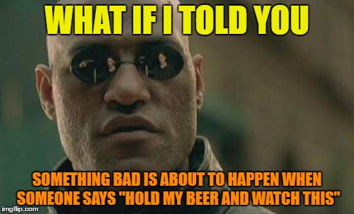 "Hold my beer | WHAT IF I TOLD YOU SOMETHING BAD IS ABOUT TO HAPPEN WHEN SOMEONE SAYS ""HOLD MY BEER AND WATCH THIS"" 
