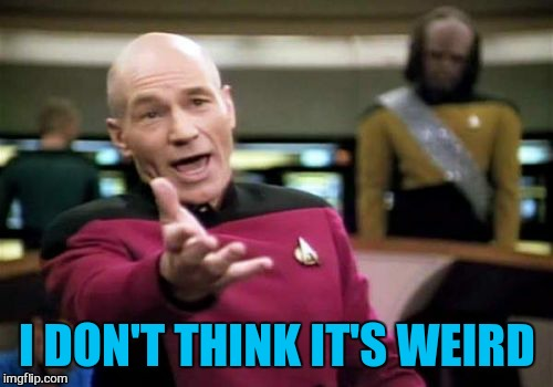 Picard Wtf Meme | I DON'T THINK IT'S WEIRD | image tagged in memes,picard wtf | made w/ Imgflip meme maker