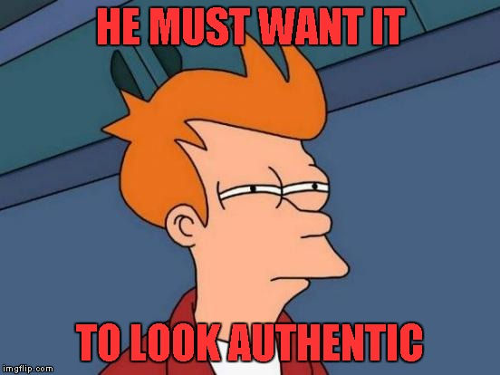 Futurama Fry Meme | HE MUST WANT IT TO LOOK AUTHENTIC | image tagged in memes,futurama fry | made w/ Imgflip meme maker