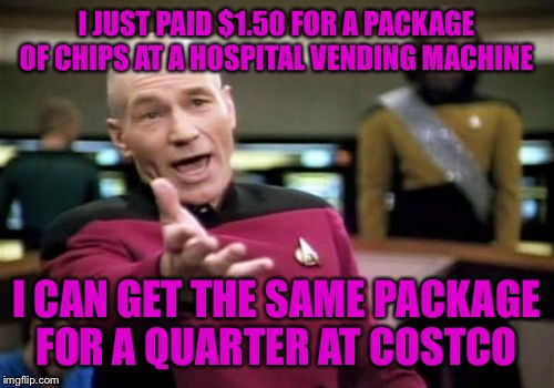 Picard Wtf Meme | I JUST PAID $1.50 FOR A PACKAGE OF CHIPS AT A HOSPITAL VENDING MACHINE I CAN GET THE SAME PACKAGE FOR A QUARTER AT COSTCO | image tagged in memes,picard wtf | made w/ Imgflip meme maker