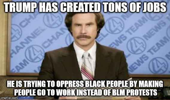TRUMP HAS CREATED TONS OF JOBS HE IS TRYING TO OPPRESS BLACK PEOPLE BY MAKING PEOPLE GO TO WORK INSTEAD OF BLM PROTESTS | made w/ Imgflip meme maker