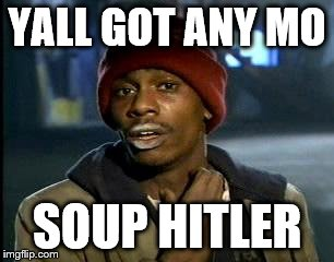 Y'all Got Any More Of That Meme | YALL GOT ANY MO SOUP HITLER | image tagged in memes,yall got any more of | made w/ Imgflip meme maker