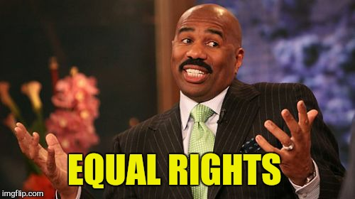 Steve Harvey Meme | EQUAL RIGHTS | image tagged in memes,steve harvey | made w/ Imgflip meme maker