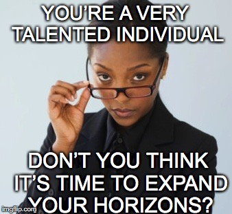 YOU'RE A VERY TALENTED INDIVIDUAL DON'T YOU THINK IT'S TIME TO EXPAND YOUR HORIZONS? | made w/ Imgflip meme maker