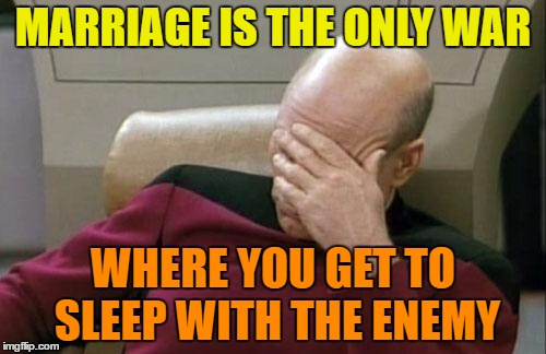 Sleeping with the enemy | MARRIAGE IS THE ONLY WAR WHERE YOU GET TO SLEEP WITH THE ENEMY | image tagged in memes,captain picard facepalm,funny,marriage,enemy,sleep | made w/ Imgflip meme maker