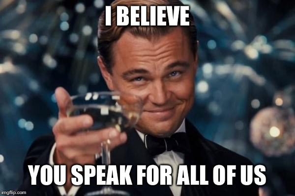 Leonardo Dicaprio Cheers Meme | I BELIEVE YOU SPEAK FOR ALL OF US | image tagged in memes,leonardo dicaprio cheers | made w/ Imgflip meme maker