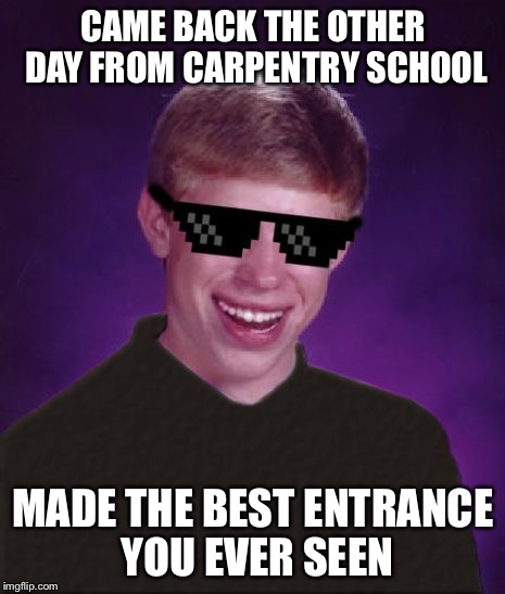 Good Luck Brian - a Butterlover69 template! | CAME BACK THE OTHER DAY FROM CARPENTRY SCHOOL MADE THE BEST ENTRANCE YOU EVER SEEN | image tagged in good luck brian,memes | made w/ Imgflip meme maker