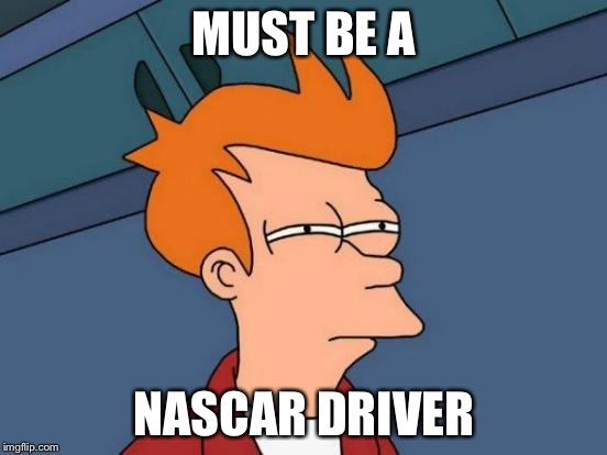 Futurama Fry Meme | MUST BE A NASCAR DRIVER | image tagged in memes,futurama fry | made w/ Imgflip meme maker