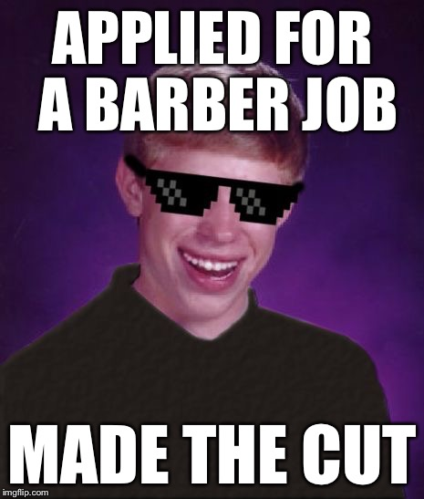 Good Luck Brian - a Butterlover69 template! | APPLIED FOR A BARBER JOB MADE THE CUT | image tagged in good luck brian,memes | made w/ Imgflip meme maker