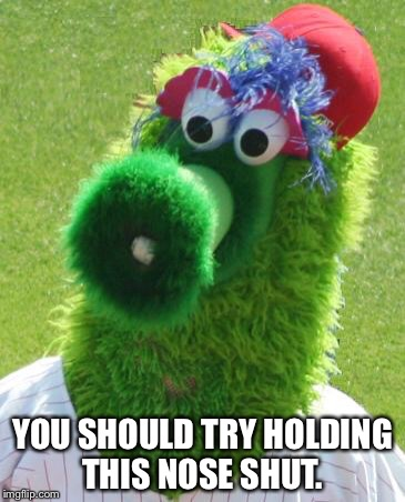 Philli Phanatic | YOU SHOULD TRY HOLDING THIS NOSE SHUT. | image tagged in philli phanatic | made w/ Imgflip meme maker