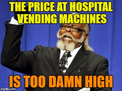Too Damn High Meme | THE PRICE AT HOSPITAL VENDING MACHINES IS TOO DAMN HIGH | image tagged in memes,too damn high | made w/ Imgflip meme maker
