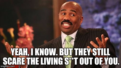 Steve Harvey Meme | YEAH, I KNOW. BUT THEY STILL SCARE THE LIVING S**T OUT OF YOU. | image tagged in memes,steve harvey | made w/ Imgflip meme maker