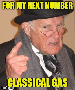 Back In My Day Meme | FOR MY NEXT NUMBER CLASSICAL GAS | image tagged in memes,back in my day | made w/ Imgflip meme maker