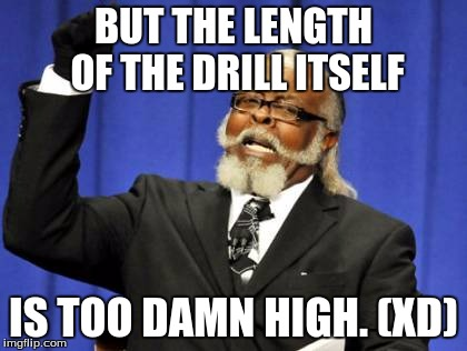 Too Damn High Meme | BUT THE LENGTH OF THE DRILL ITSELF IS TOO DAMN HIGH. (XD) | image tagged in memes,too damn high | made w/ Imgflip meme maker