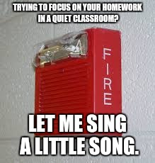 TRYING TO FOCUS ON YOUR HOMEWORK IN A QUIET CLASSROOM? LET ME SING A LITTLE SONG. | made w/ Imgflip meme maker